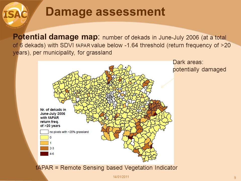 Damage assessment 14/01/2011 9 Potential damage map: number of dekads in June-July 2006 (at a total of 6 dekads) with SDVI fAPAR value below -1.64 threshold (return frequency of >20 years), per municipality, for grassland Dark areas: potentially damaged fAPAR = Remote Sensing based Vegetation Indicator