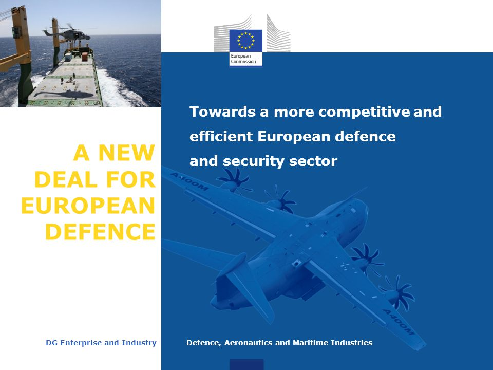 A NEW DEAL FOR EUROPEAN DEFENCE Towards a more competitive and efficient European defence and security sector DG Enterprise and Industry Defence, Aeronautics and Maritime Industries