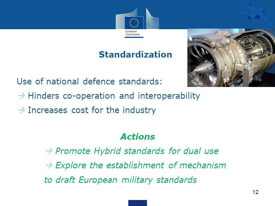 Standardization Use of national defence standards:  Hinders co-operation and interoperability  Increases cost for the industry Actions  Promote Hybrid standards for dual use  Explore the establishment of mechanism to draft European military standards 12