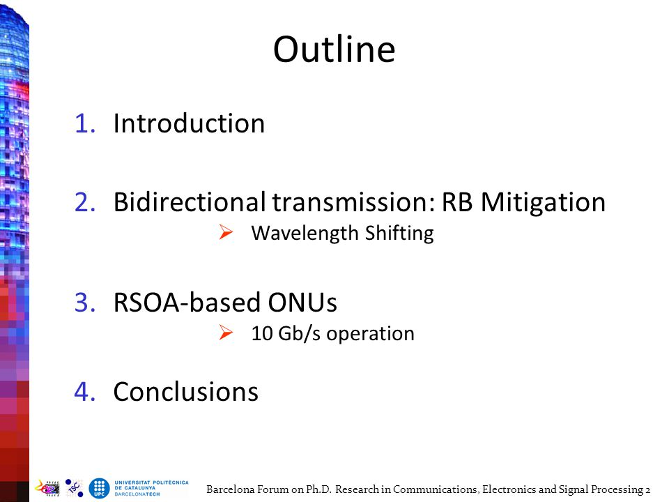 Outline 1.Introduction 2.Bidirectional transmission: RB Mitigation  Wavelength Shifting 3.RSOA-based ONUs  10 Gb/s operation: 4.Conclusions Barcelona Forum on Ph.D.