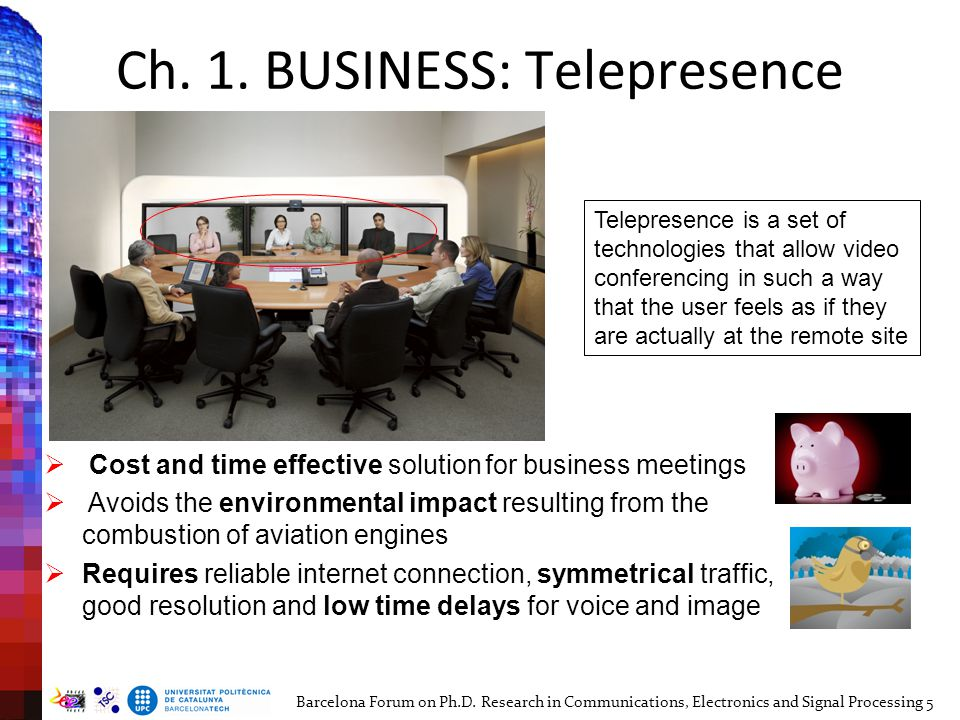 Ch. 1. BUSINESS: Telepresence  Cost and time effective solution for business meetings  Avoids the environmental impact resulting from the combustion