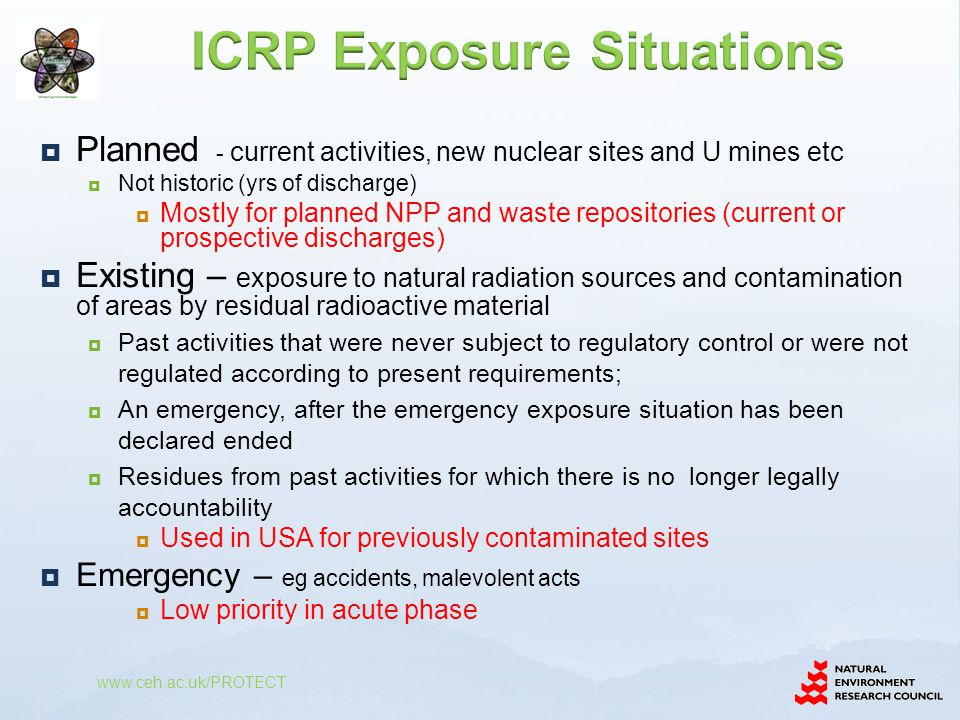  Planned - current activities, new nuclear sites and U mines etc  Not historic (yrs of discharge)  Mostly for planned NPP and waste repositories (current or prospective discharges)  Existing – exposure to natural radiation sources and contamination of areas by residual radioactive material  Past activities that were never subject to regulatory control or were not regulated according to present requirements;  An emergency, after the emergency exposure situation has been declared ended  Residues from past activities for which there is no longer legally accountability  Used in USA for previously contaminated sites  Emergency – eg accidents, malevolent acts  Low priority in acute phase