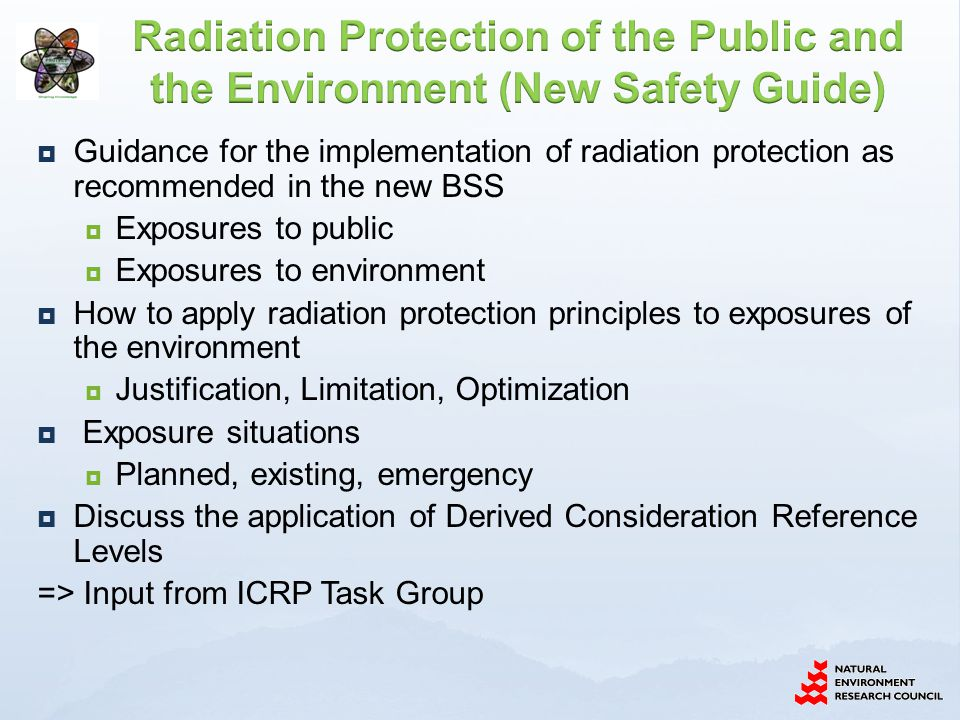  Guidance for the implementation of radiation protection as recommended in the new BSS  Exposures to public  Exposures to environment  How to apply radiation protection principles to exposures of the environment  Justification, Limitation, Optimization  Exposure situations  Planned, existing, emergency  Discuss the application of Derived Consideration Reference Levels => Input from ICRP Task Group