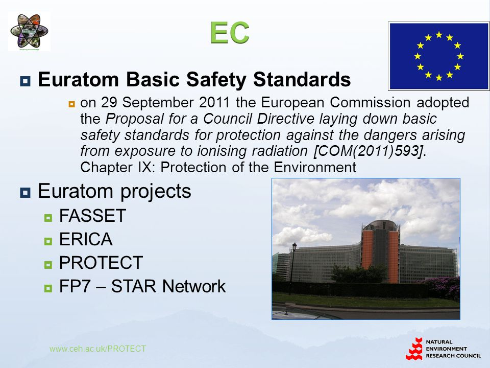  Euratom Basic Safety Standards  on 29 September 2011 the European Commission adopted the Proposal for a Council Directive laying down basic safety standards for protection against the dangers arising from exposure to ionising radiation [COM(2011)593].