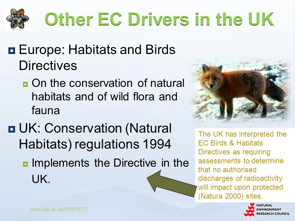  Europe: Habitats and Birds Directives  On the conservation of natural habitats and of wild flora and fauna  UK: Conservation (Natural Habitats) regulations 1994  Implements the Directive in the UK.
