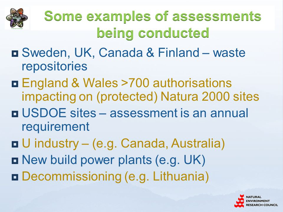  Sweden, UK, Canada & Finland – waste repositories  England & Wales >700 authorisations impacting on (protected) Natura 2000 sites  USDOE sites – assessment is an annual requirement  U industry – (e.g.