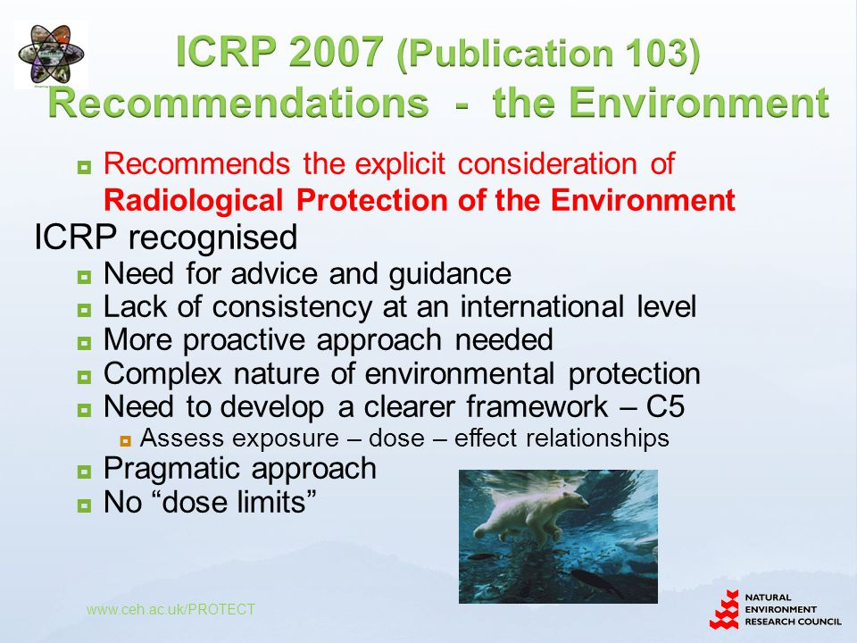  Recommends the explicit consideration of Radiological Protection of the Environment ICRP recognised  Need for advice and guidance  Lack of consistency at an international level  More proactive approach needed  Complex nature of environmental protection  Need to develop a clearer framework – C5  Assess exposure – dose – effect relationships  Pragmatic approach  No dose limits
