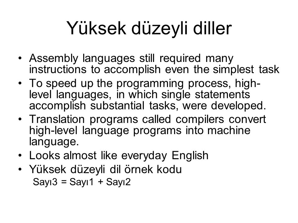 Yüksek düzeyli diller Assembly languages still required many instructions to accomplish even the simplest task To speed up the programming process, high- level languages, in which single statements accomplish substantial tasks, were developed.