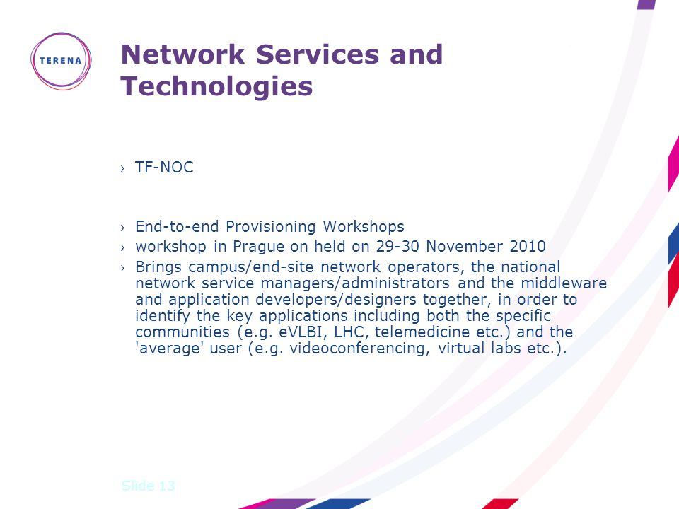 Network Services and Technologies ›TF-NOC ›End-to-end Provisioning Workshops ›workshop in Prague on held on 29-30 November 2010 ›Brings campus/end-site network operators, the national network service managers/administrators and the middleware and application developers/designers together, in order to identify the key applications including both the specific communities (e.g.