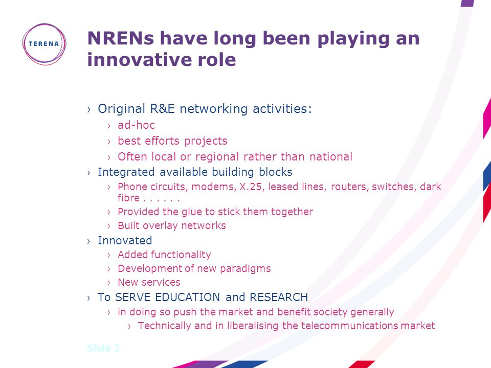 NRENs have long been playing an innovative role ›Original R&E networking activities: ›ad-hoc ›best efforts projects ›Often local or regional rather than national ›Integrated available building blocks ›Phone circuits, modems, X.25, leased lines, routers, switches, dark fibre......
