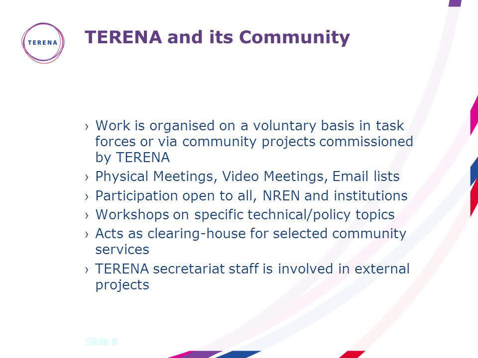 TERENA and its Community ›Work is organised on a voluntary basis in task forces or via community projects commissioned by TERENA ›Physical Meetings, Video Meetings, Email lists ›Participation open to all, NREN and institutions ›Workshops on specific technical/policy topics ›Acts as clearing-house for selected community services ›TERENA secretariat staff is involved in external projects Slide 8