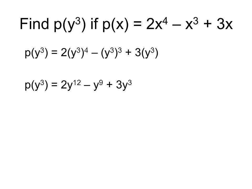 p(y 3 ) = 2(y 3 ) 4 – (y 3 ) 3 + 3(y 3 ) p(y 3 ) = 2y 12 – y 9 + 3y 3