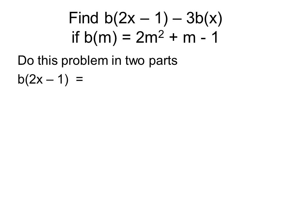 Find b(2x – 1) – 3b(x) if b(m) = 2m 2 + m - 1 Do this problem in two parts b(2x – 1) =