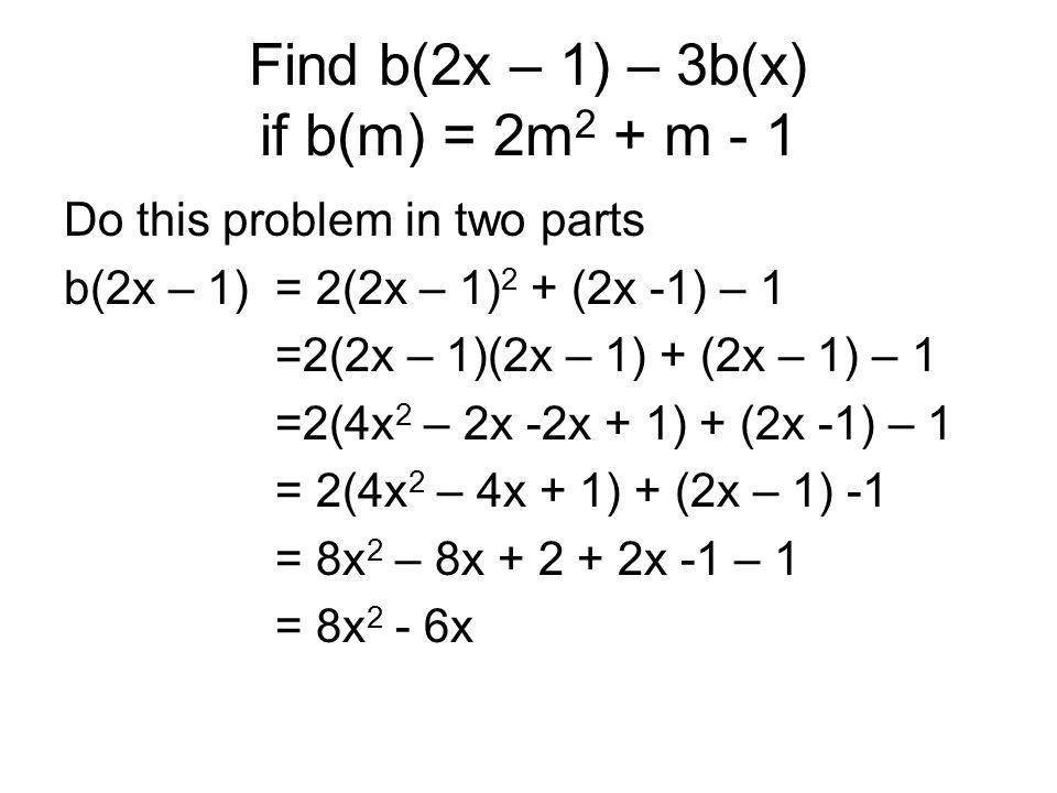 Find b(2x – 1) – 3b(x) if b(m) = 2m 2 + m - 1 Do this problem in two parts b(2x – 1) = 2(2x – 1) 2 + (2x -1) – 1 =2(2x – 1)(2x – 1) + (2x – 1) – 1 =2(