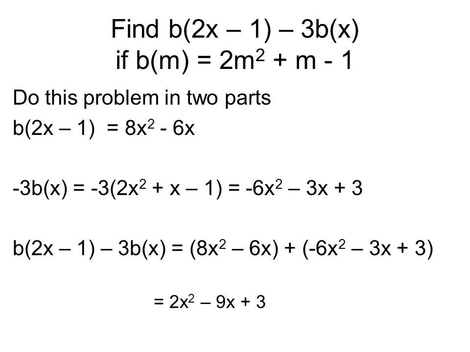 Find b(2x – 1) – 3b(x) if b(m) = 2m 2 + m - 1 Do this problem in two parts b(2x – 1) = 8x 2 - 6x -3b(x) = -3(2x 2 + x – 1) = -6x 2 – 3x + 3 b(2x – 1)