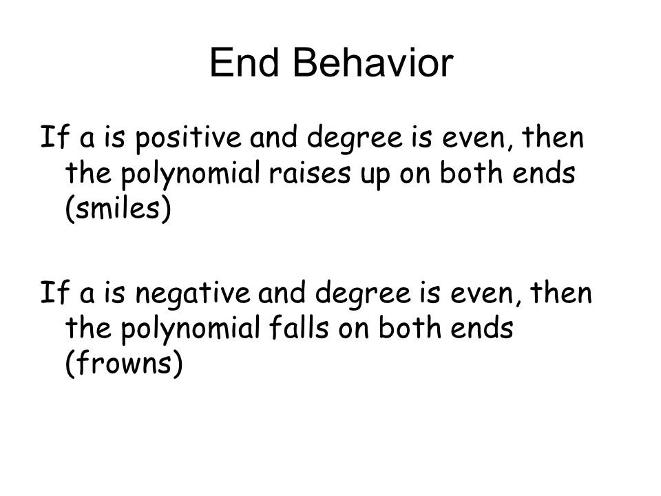 End Behavior If a is positive and degree is even, then the polynomial raises up on both ends (smiles) If a is negative and degree is even, then the po