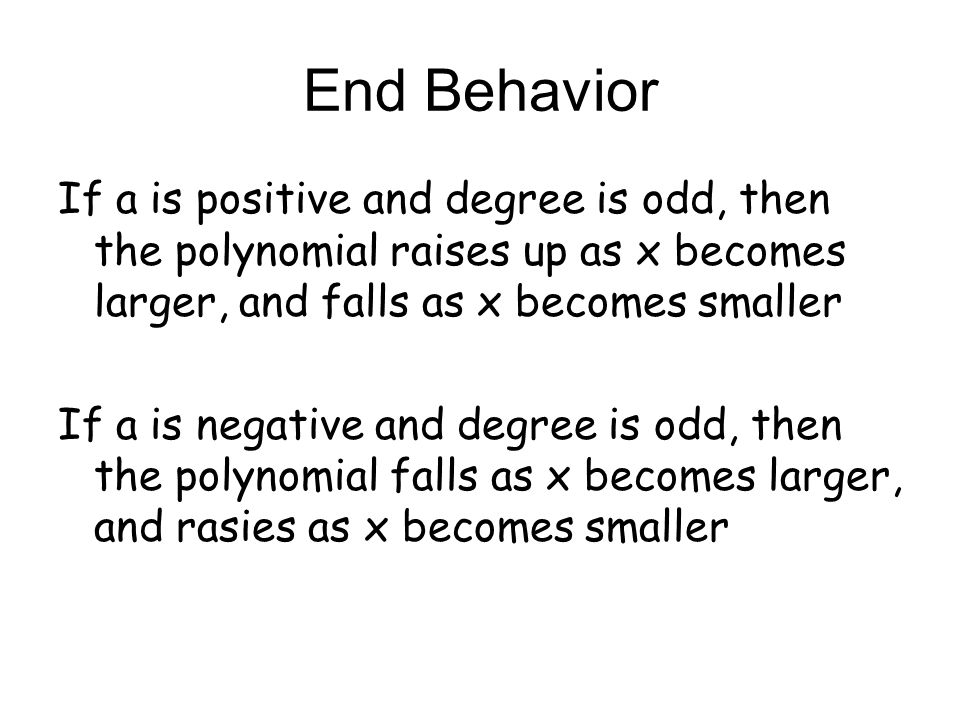 End Behavior If a is positive and degree is odd, then the polynomial raises up as x becomes larger, and falls as x becomes smaller If a is negative an