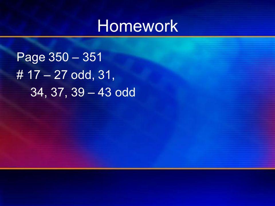 Homework Page 350 – 351 #17 – 27 odd, 31, 34, 37, 39 – 43 odd