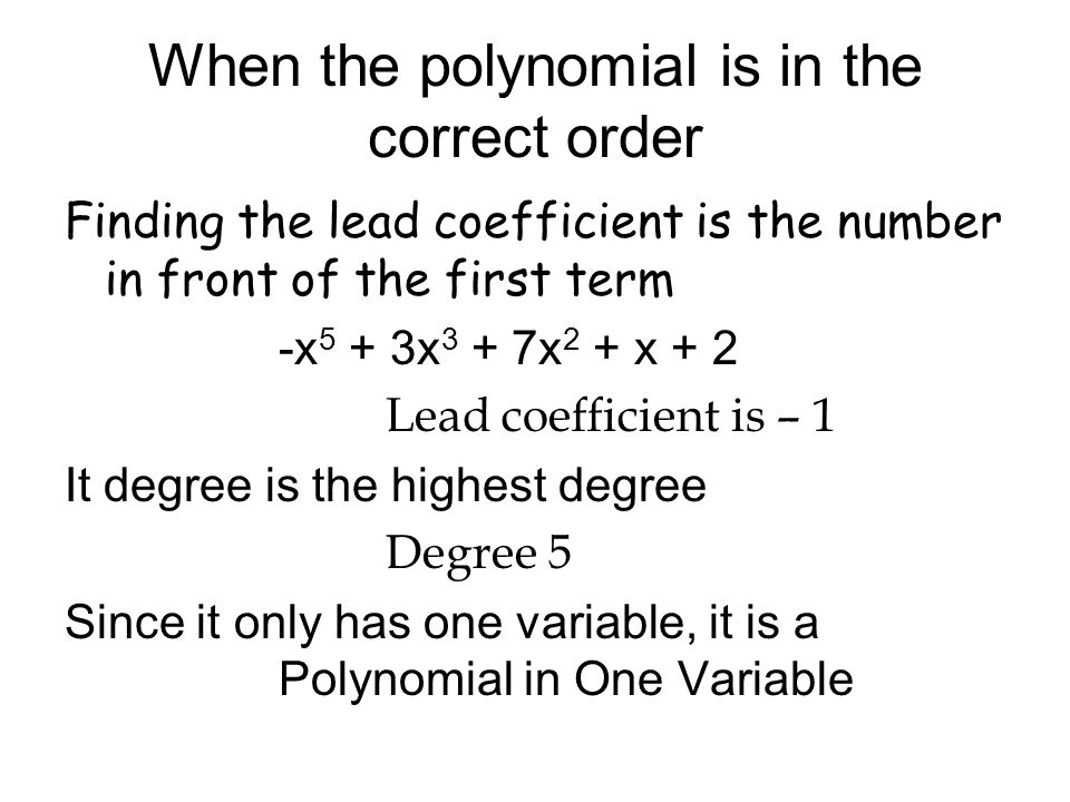 When the polynomial is in the correct order Finding the lead coefficient is the number in front of the first term -x 5 + 3x 3 + 7x 2 + x + 2 Lead coef