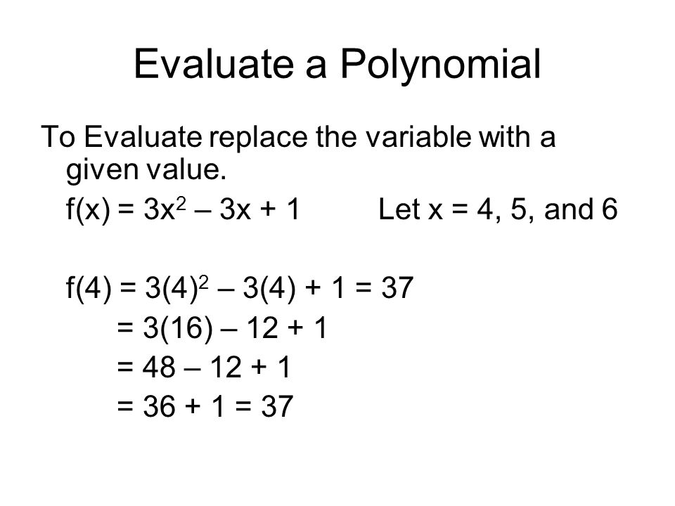 Evaluate a Polynomial To Evaluate replace the variable with a given value. f(x) = 3x 2 – 3x + 1Let x = 4, 5, and 6 f(4) = 3(4) 2 – 3(4) + 1 = 37 = 3(1