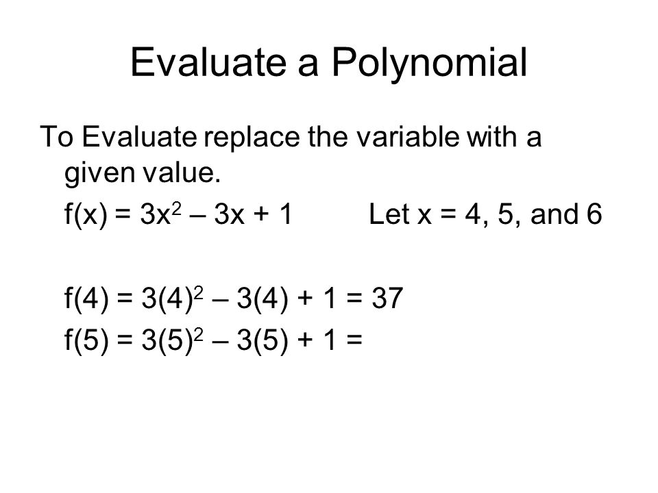 Evaluate a Polynomial To Evaluate replace the variable with a given value. f(x) = 3x 2 – 3x + 1Let x = 4, 5, and 6 f(4) = 3(4) 2 – 3(4) + 1 = 37 f(5)