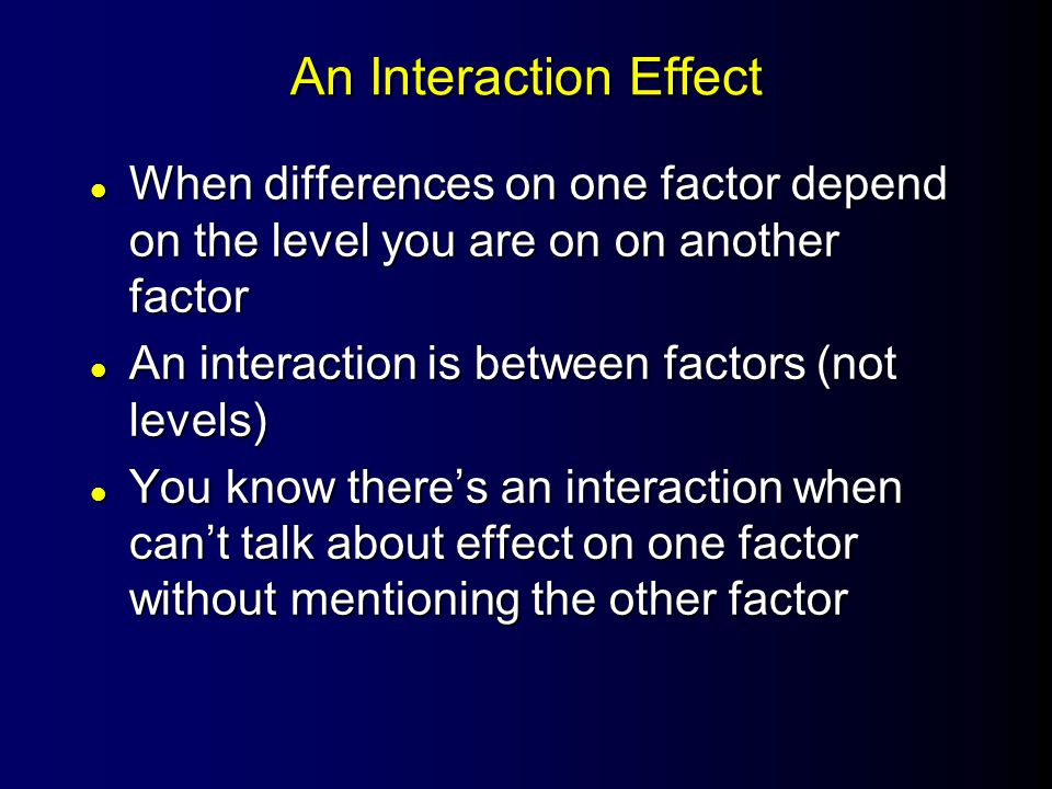 An Interaction Effect l When differences on one factor depend on the level you are on on another factor l An interaction is between factors (not levels) l You know there's an interaction when can't talk about effect on one factor without mentioning the other factor