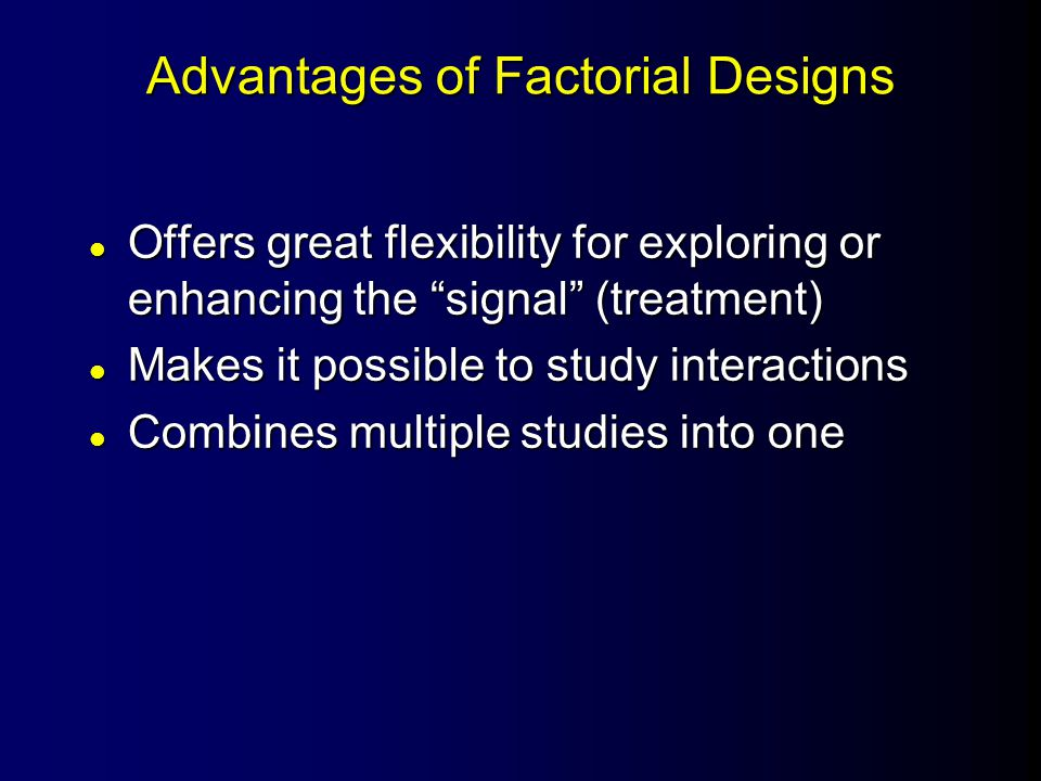Advantages of Factorial Designs l Offers great flexibility for exploring or enhancing the signal (treatment) l Makes it possible to study interactions l Combines multiple studies into one