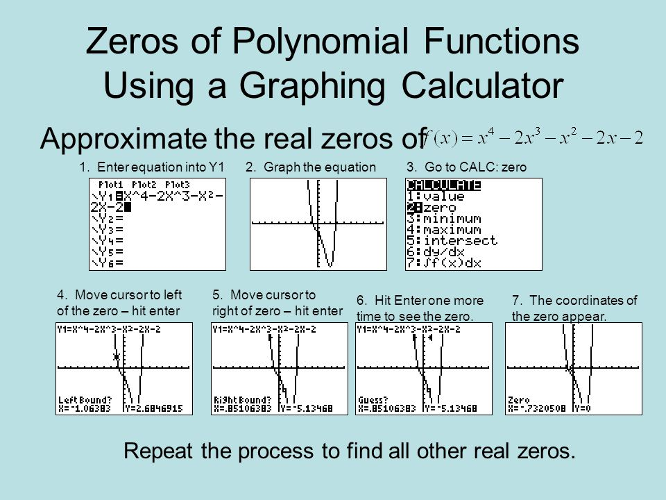 Zeros of Polynomial Functions Using a Graphing Calculator Approximate the real zeros of 1.