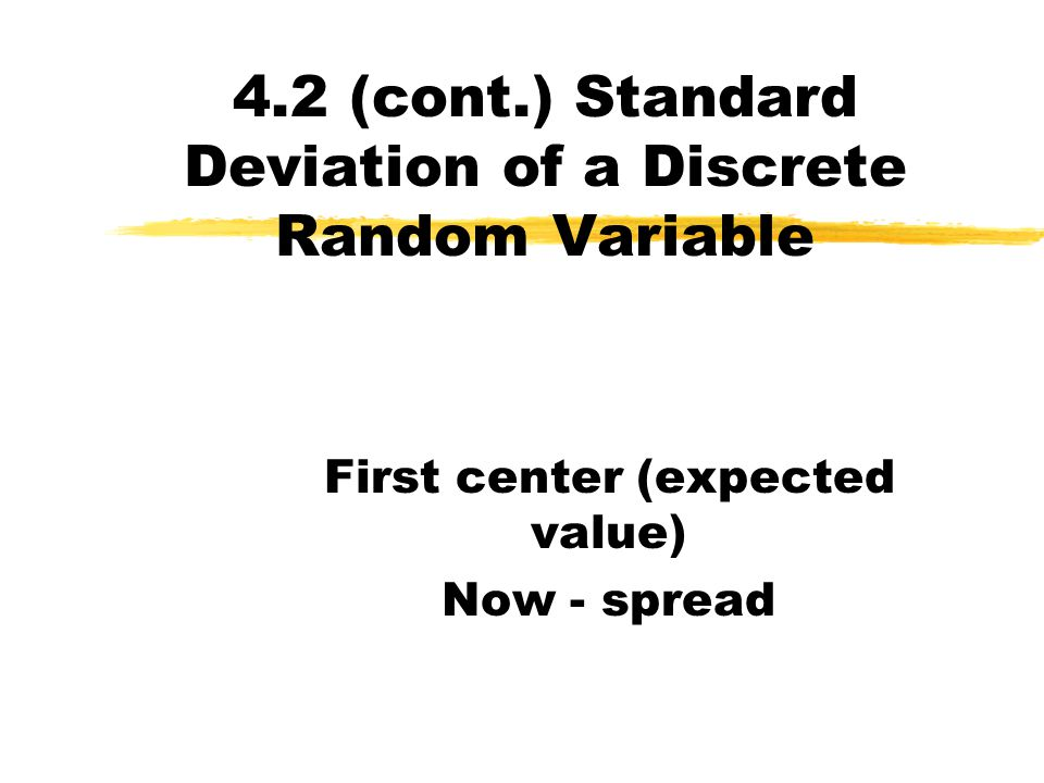 4.2 (cont.) Standard Deviation of a Discrete Random Variable Measures how spread out the random variable is