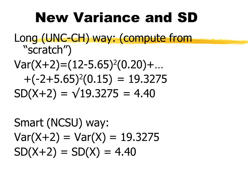 "New Variance and SD Long (UNC-CH) way: (compute from ""scratch"") Var(X+2)=(12-5.65) 2 (0.20)+… +(-2+5.65) 2 (0.15) = 19.3275 SD(X+2) = √19.3275 = 4.40"