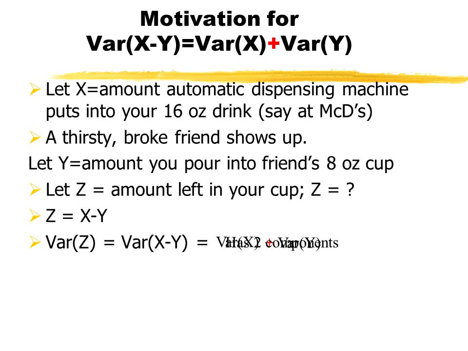 Motivation for Var(X-Y)=Var(X)+Var(Y)  Let X=amount automatic dispensing machine puts into your 16 oz drink (say at McD's)  A thirsty, broke friend