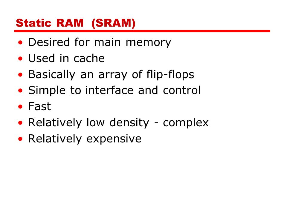 Dynamic RAM (DRAM) Used in main memory Bits stored as charge in capacitors Essentially analog device Charges leak Need refreshing even when powered Need refresh circuits Higher density (more bits per chip) Slower than Static RAM Less expensive