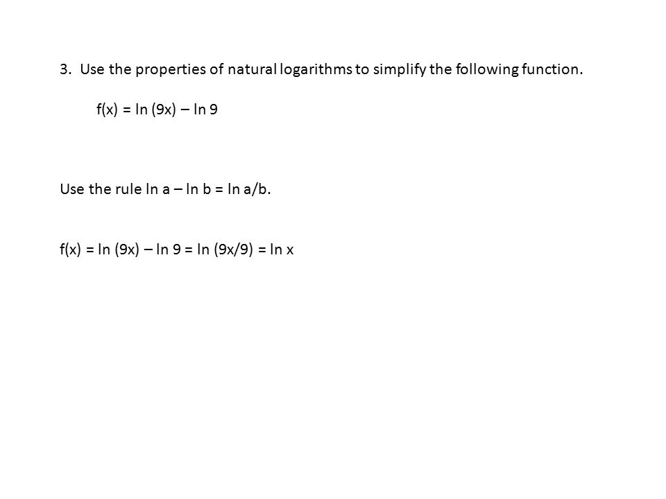 3. Use the properties of natural logarithms to simplify the following function. f(x) = ln (9x) – ln 9 Use the rule ln a – ln b = ln a/b. f(x) = ln (9x