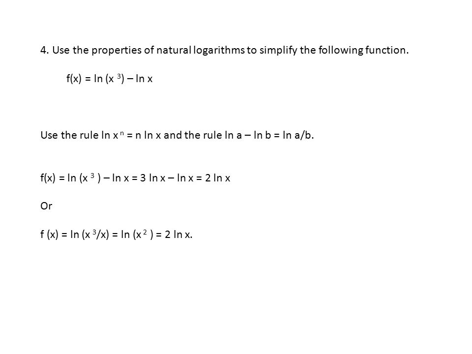 4. Use the properties of natural logarithms to simplify the following function. f(x) = ln (x 3 ) – ln x Use the rule ln x n = n ln x and the rule ln a