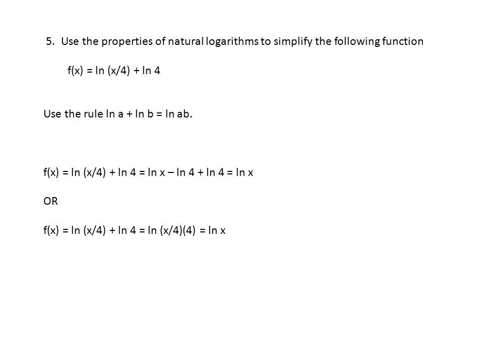5. Use the properties of natural logarithms to simplify the following function f(x) = ln (x/4) + ln 4 Use the rule ln a + ln b = ln ab. f(x) = ln (x/4