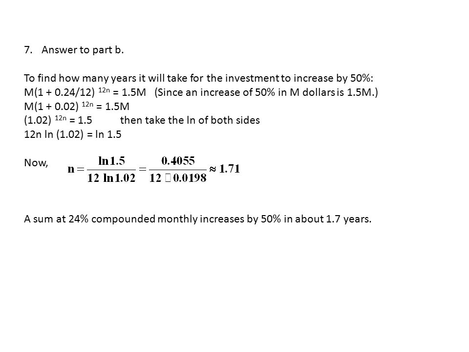 7.Answer to part b. To find how many years it will take for the investment to increase by 50%: M(1 + 0.24/12) 12n = 1.5M (Since an increase of 50% in