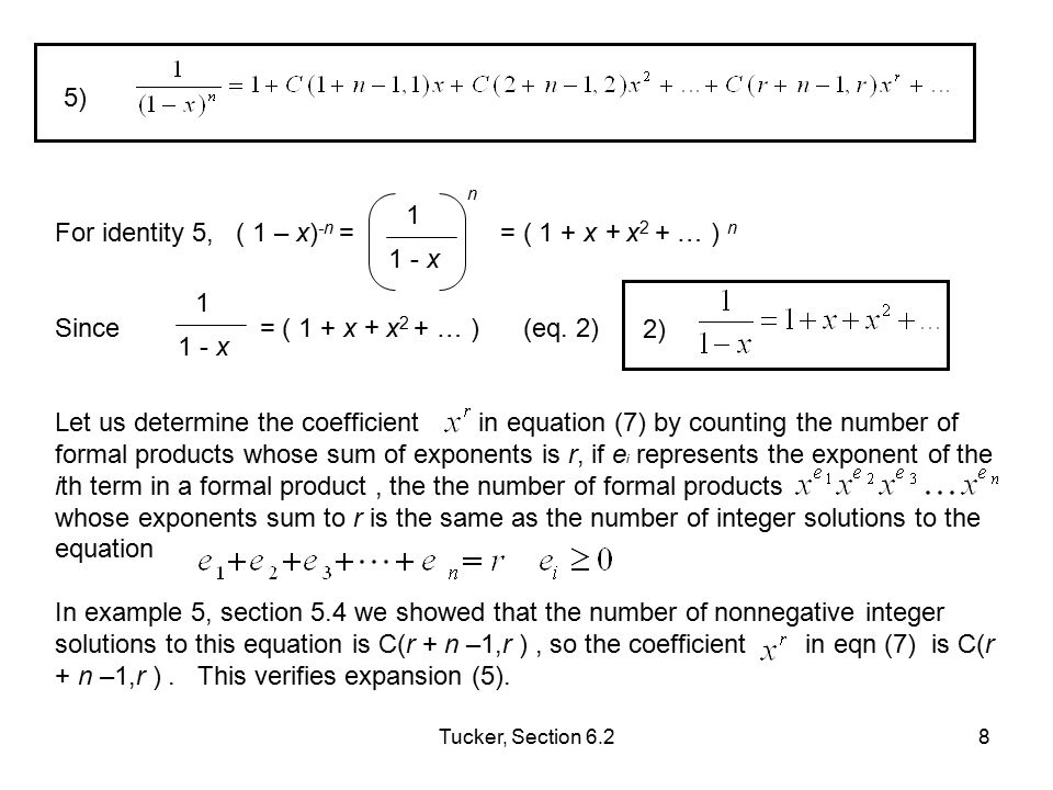 Tucker, Section 6.29 With formulas (1) and (6) we can determine the coefficients of a variety of generating functions: first, perform algebraic manipulations to reduce a given generating function to one of the forms or a product of two such expansions, then use expansions (3) and (5) and the product rule (6) to obtain any desired coefficient.