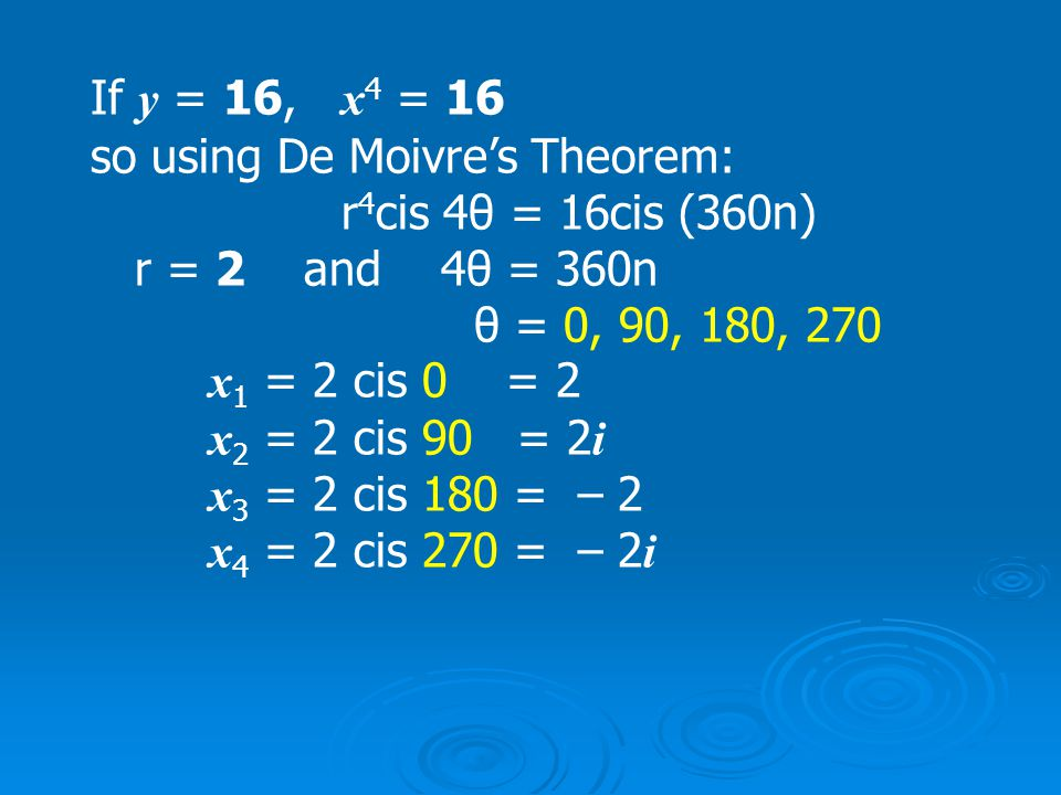 If y = 1, x 4 = 1 so using De Moivre's Theorem: r 4 cis 4θ = 1cis (360n) r = 1 and 4θ = 360n θ = 0, 90, 180, 270 x 1 = 1 cis 0 = 1 x 2 = 1 cis 90 = i x 3 = 1 cis 180 = – 1 x 4 = 1 cis 270 = – i