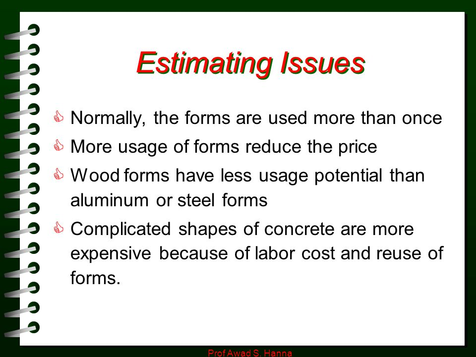 Prof Awad S. Hanna Estimating Issues  Normally, the forms are used more than once  More usage of forms reduce the price  Wood forms have less usage