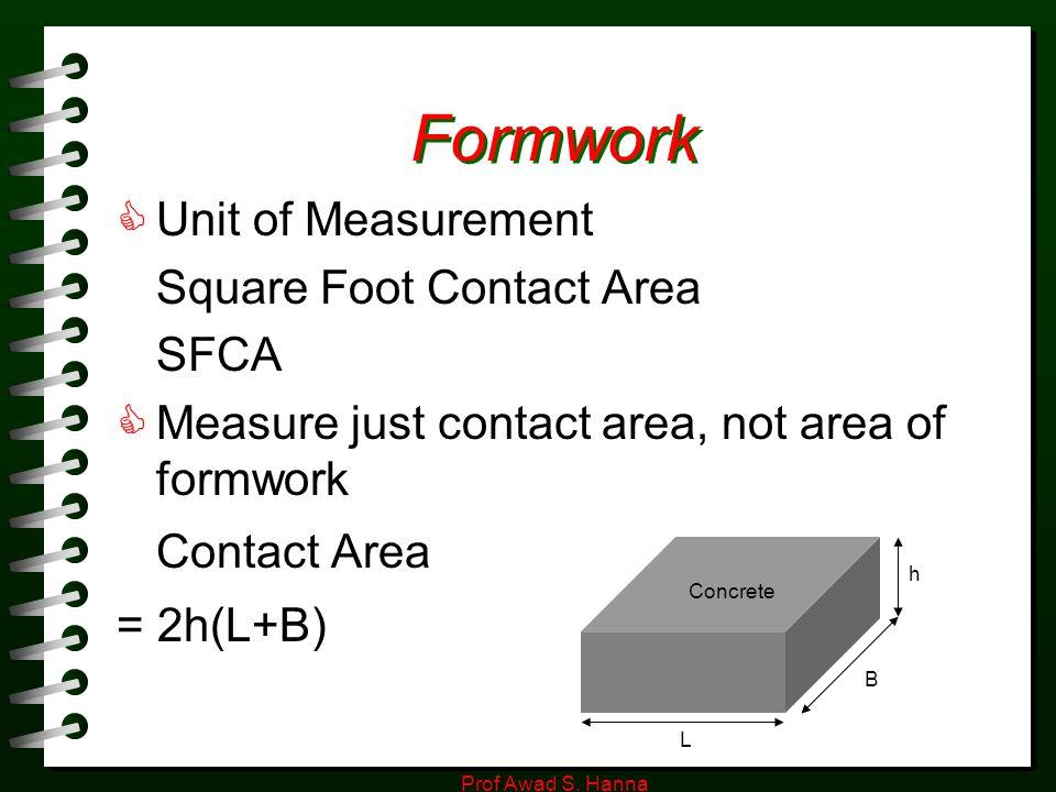 Prof Awad S. Hanna Formwork  Unit of Measurement Square Foot Contact Area SFCA  Measure just contact area, not area of formwork Contact Area = 2h(L+