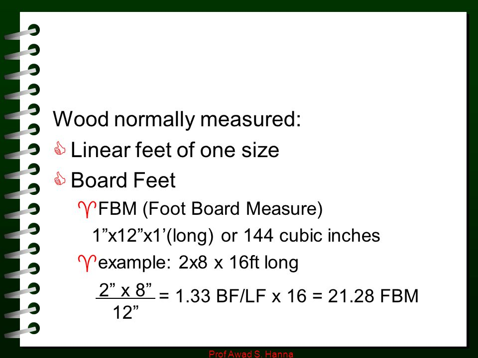 """Prof Awad S. Hanna Wood normally measured:  Linear feet of one size  Board Feet  FBM (Foot Board Measure) 1""""x12""""x1'(long) or 144 cubic inches  exa"""