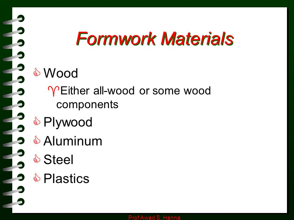 Prof Awad S. Hanna Formwork Materials  Wood  Either all-wood or some wood components  Plywood  Aluminum  Steel  Plastics