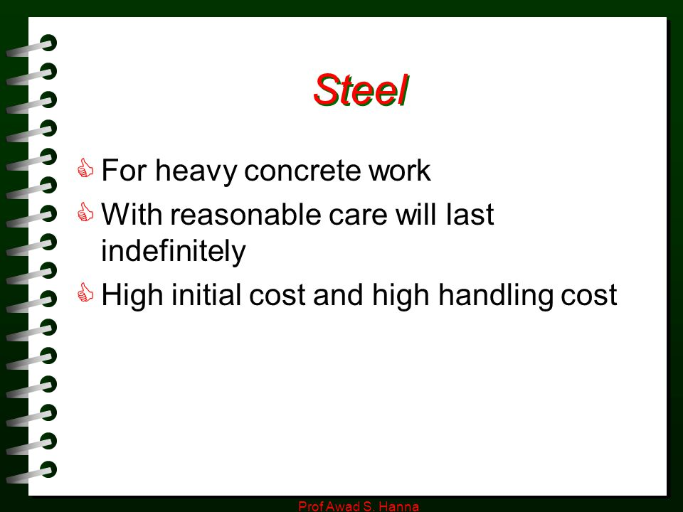 Prof Awad S. Hanna Steel  For heavy concrete work  With reasonable care will last indefinitely  High initial cost and high handling cost
