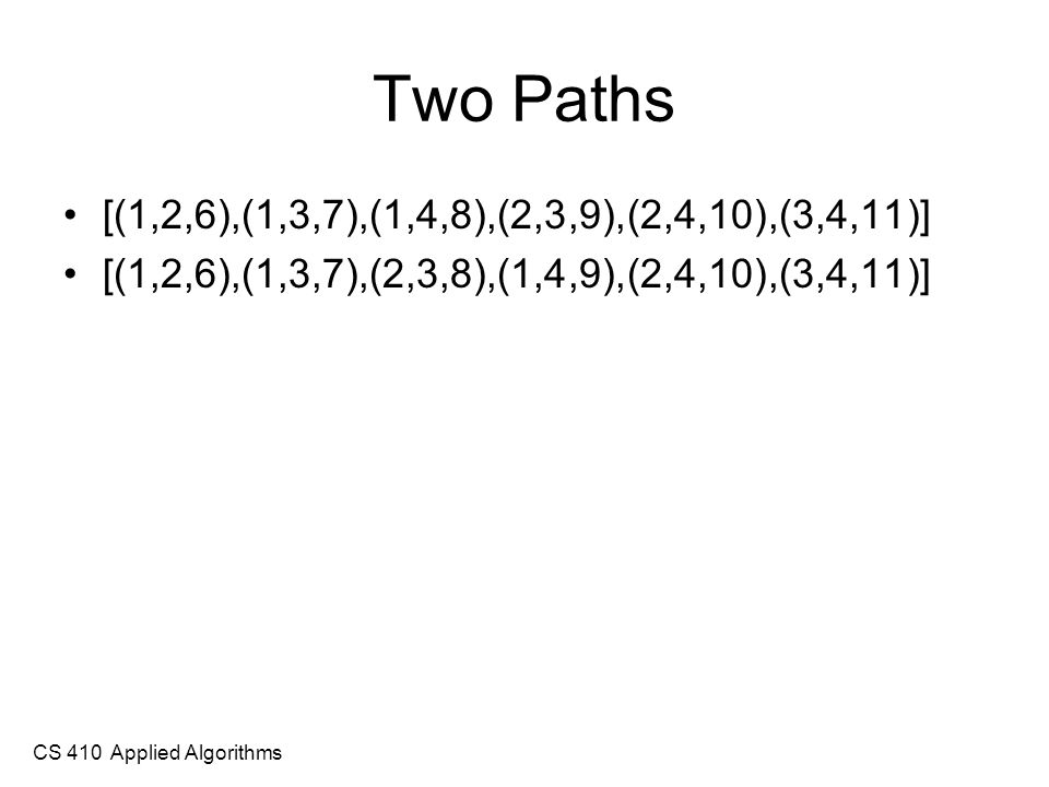 CS 410 Applied Algorithms Two Paths [(1,2,6),(1,3,7),(1,4,8),(2,3,9),(2,4,10),(3,4,11)] [(1,2,6),(1,3,7),(2,3,8),(1,4,9),(2,4,10),(3,4,11)]