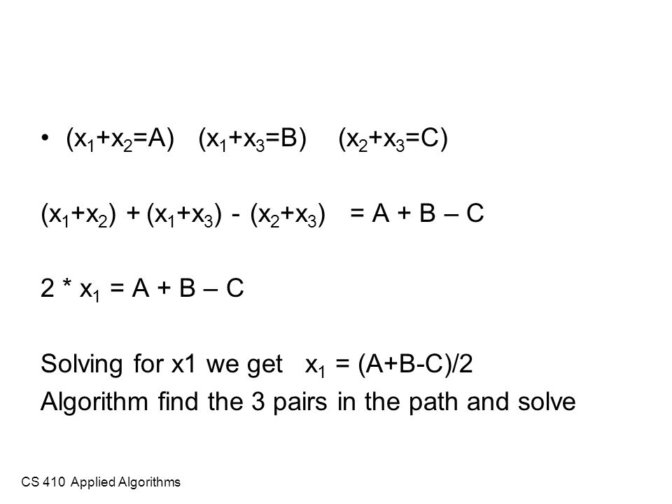 CS 410 Applied Algorithms (x 1 +x 2 =A) (x 1 +x 3 =B) (x 2 +x 3 =C) (x 1 +x 2 ) + (x 1 +x 3 ) - (x 2 +x 3 ) = A + B – C 2 * x 1 = A + B – C Solving for x1 we get x 1 = (A+B-C)/2 Algorithm find the 3 pairs in the path and solve