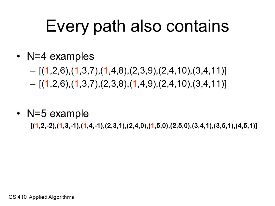 CS 410 Applied Algorithms Every path also contains N=4 examples –[(1,2,6),(1,3,7),(1,4,8),(2,3,9),(2,4,10),(3,4,11)] –[(1,2,6),(1,3,7),(2,3,8),(1,4,9),(2,4,10),(3,4,11)] N=5 example [(1,2,-2),(1,3,-1),(1,4,-1),(2,3,1),(2,4,0),(1,5,0),(2,5,0),(3,4,1),(3,5,1),(4,5,1)]
