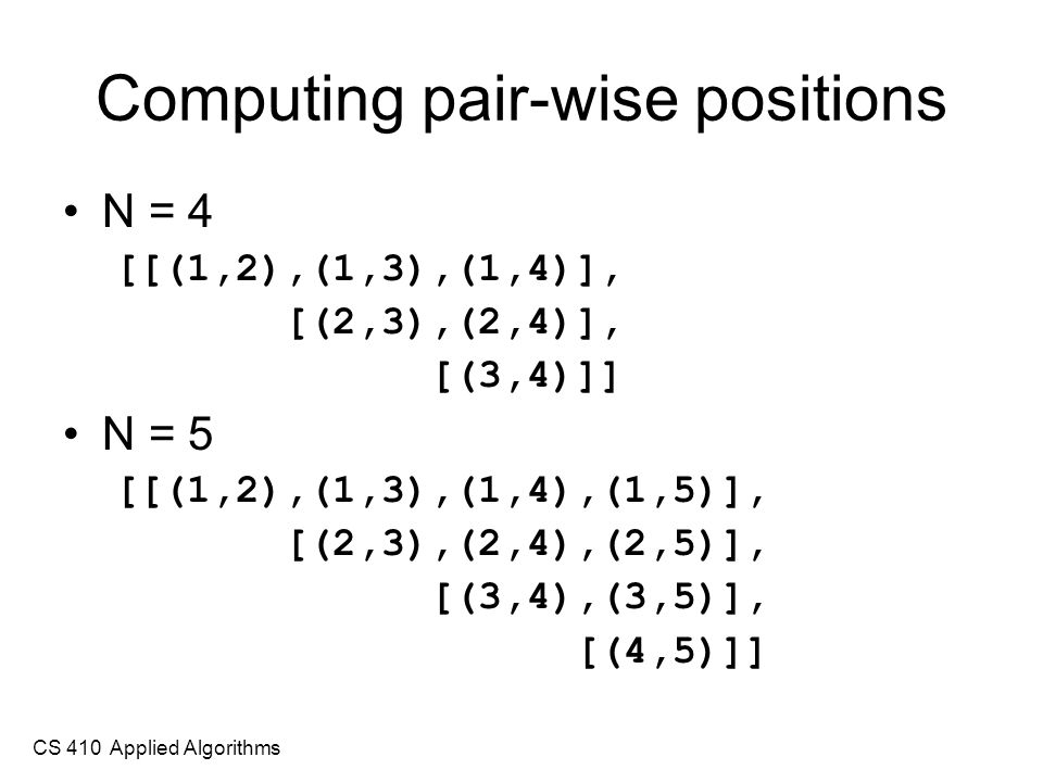 CS 410 Applied Algorithms Computing pair-wise positions N = 4 [[(1,2),(1,3),(1,4)], [(2,3),(2,4)], [(3,4)]] N = 5 [[(1,2),(1,3),(1,4),(1,5)], [(2,3),(2,4),(2,5)], [(3,4),(3,5)], [(4,5)]]