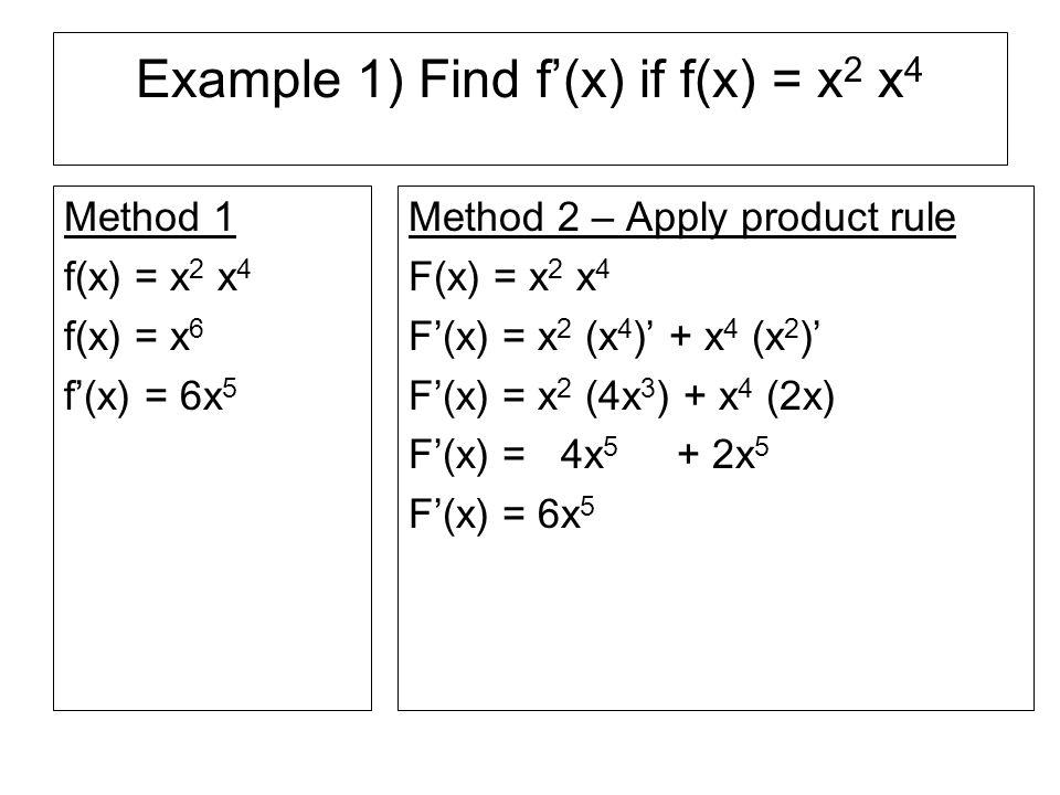 Example 2) Find f'(x) if f(x) = 3x 3 (2x 2 – 3x + 1) Method 1 f(x) = 3x 3 (2x 2 – 3x + 1) f(x) = 6x 5 – 9x 4 + 3x 3 f'(x)= 30x 4 – 36x 3 + 9x 2 Method 2: Apply product rule f(x) = 3x 3 (2x 2 – 3x + 1) f'(x)= 3x 3 (2x 2 – 3x + 1)' + (2x 2 – 3x + 1)(3x 3 )' f'(x)= 3x 3 (4x -3) + (2x 2 – 3x + 1)(9x 2 ) f'(x)= 12x 4 – 9x 3 +18x 4 – 27x 3 + 9x 2 f'(x)= 30x 4 – 36x 3 + 9x 2