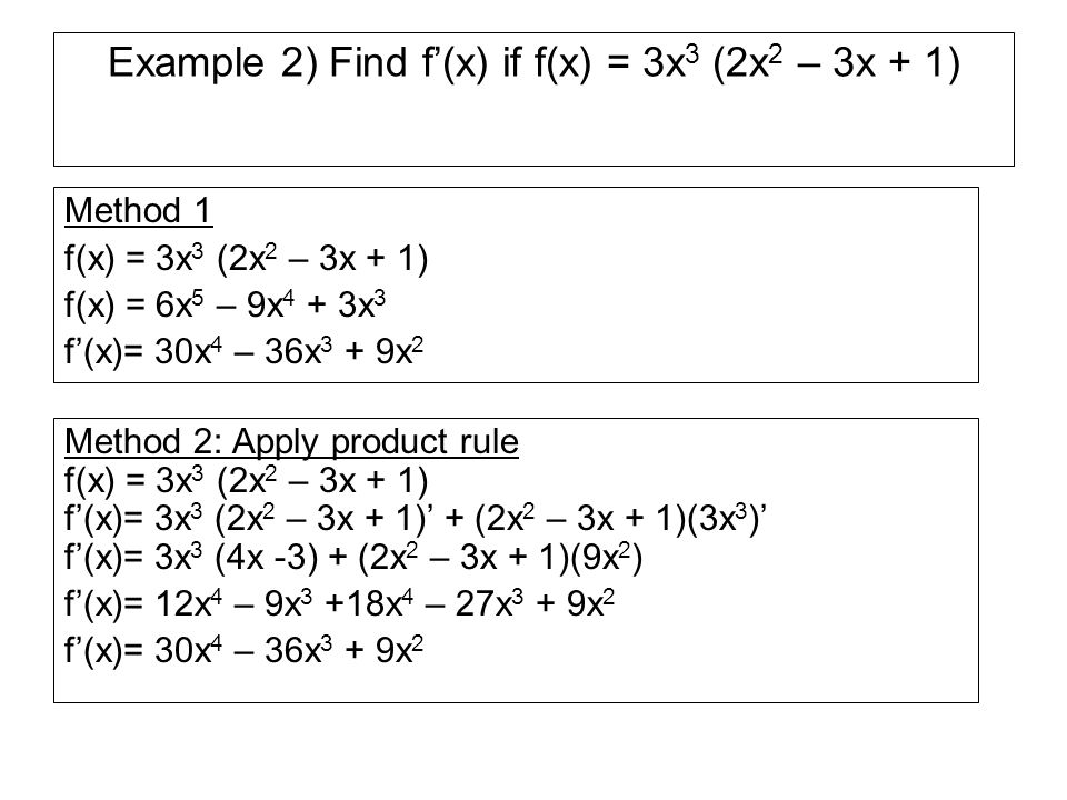 Example 3) Find f'(x) if f(x) = 5x 8 e x f(x) = 5x 8 e x f'(x) = 5x 8 (e x )' + e x (5x 8 )' f'(x) = 5x 8 (e x ) + e x (40x 7 ) f'(x) = 5x 8 e x + 40 x 7 e x f'(x) = 5x 7 e x (x + 8) or 5x 7 (x + 8) e x Note that the only way to do is to apply the product rule