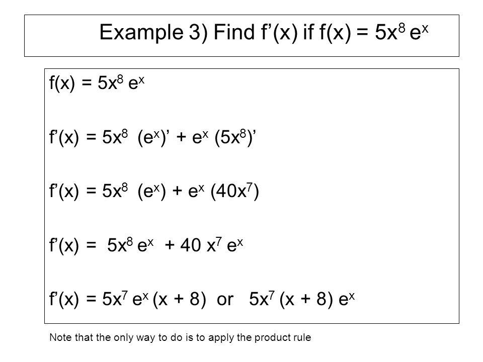 Example 4) Find f'(x) if f(x) = x 7 ln x f(x) = x 7 ln x f'(x) = x 7 (ln x)' + ln x (x 7 )' f'(x) = x 7 (1/x) + ln x (7x 6 ) f'(x) = x 6 + 7x 6 ln x f'(x) = x 6 (1+ 7 lnx)